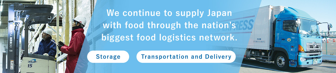 We continue to supply Japan with food through the nation's biggest food logistics network.[Storage][Transportation and Delivery]