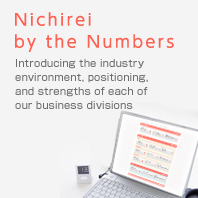 Nichirei by the Numbers Introducing the industry environment, positioning, and strengths of each of our business divisions
